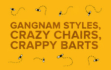 Gangnam Styles, Crazy Chairs, Crappy BARTS