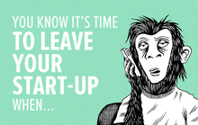 You Know It's Time to Leave Your Start-Up When …